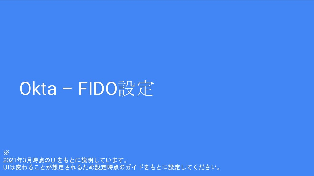 Okta – FIDO設定 ※ 2021年3月時点のUIをもとに説明しています。 UIは変わる...