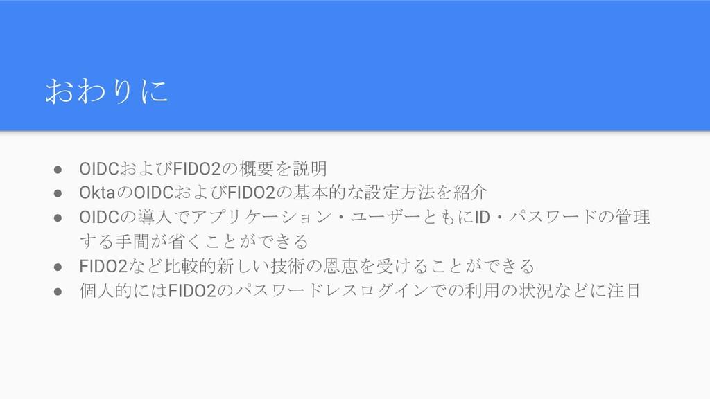 おわりに ● OIDCおよびFIDO2の概要を説明 ● OktaのOIDCおよびFIDO2の基...