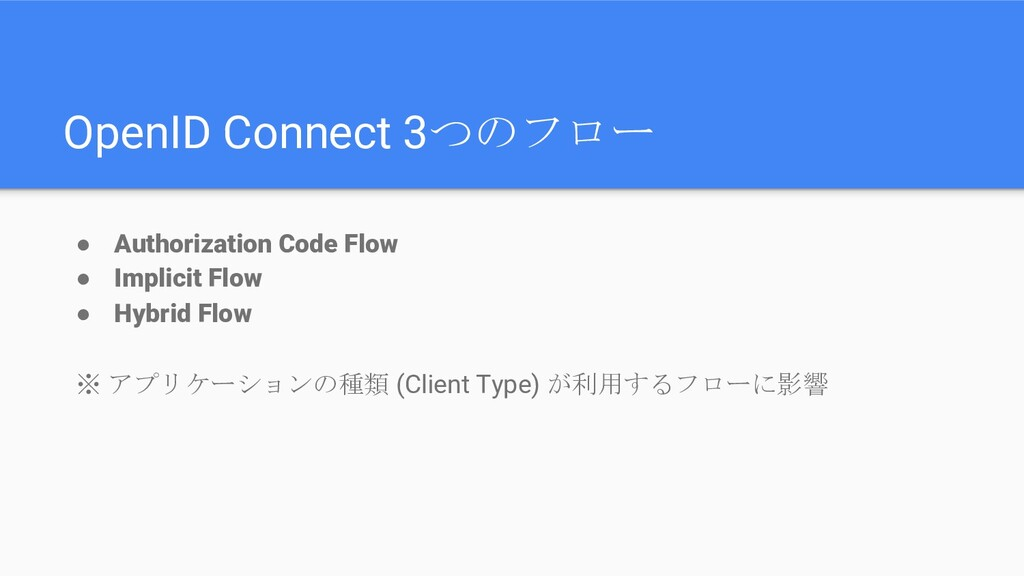OpenID Connect 3つのフロー ● Authorization Code Flow...