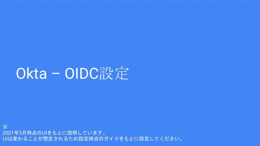Okta – OIDC設定 ※ 2021年3月時点のUIをもとに説明しています。 UIは変わる...