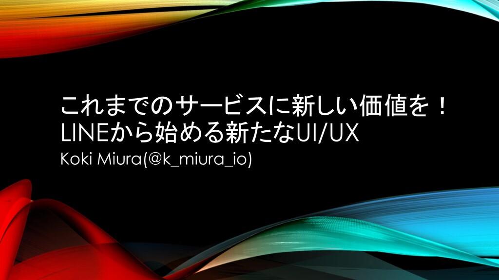これまでのサービスに新しい価値を! LINEから始める新たなUI/UX Koki Miura(...