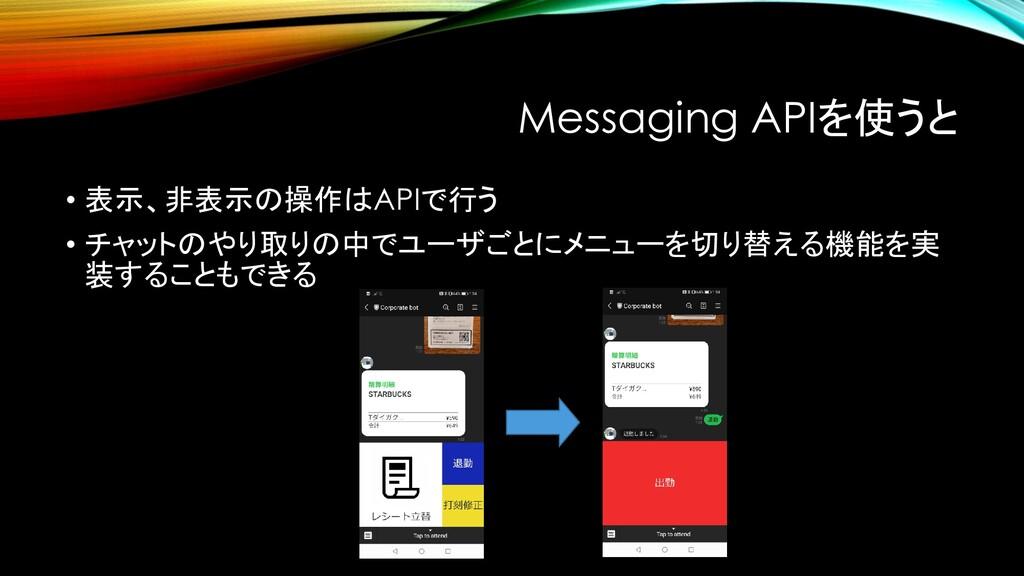 Messaging APIを使うと • 表示、非表示の操作はAPIで行う • チャットのやり取...