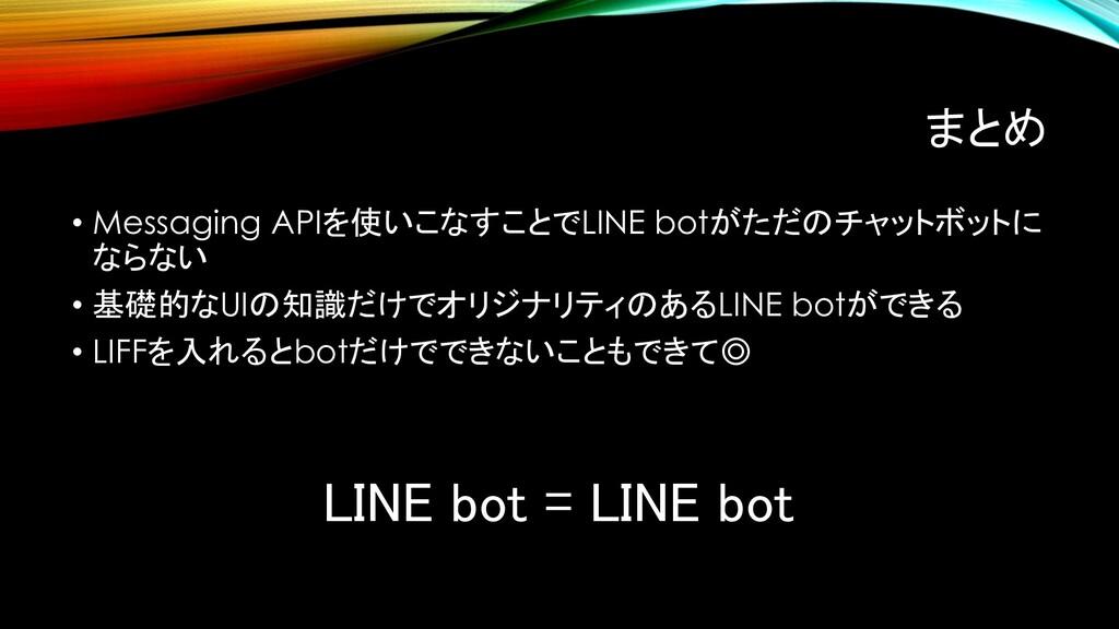まとめ • Messaging APIを使いこなすことでLINE botがただのチャットボット...