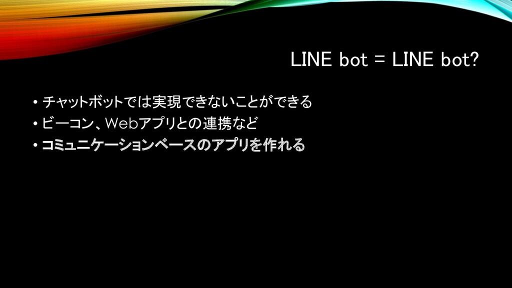 LINE bot = LINE bot? • チャットボットでは実現できないことができる • ...