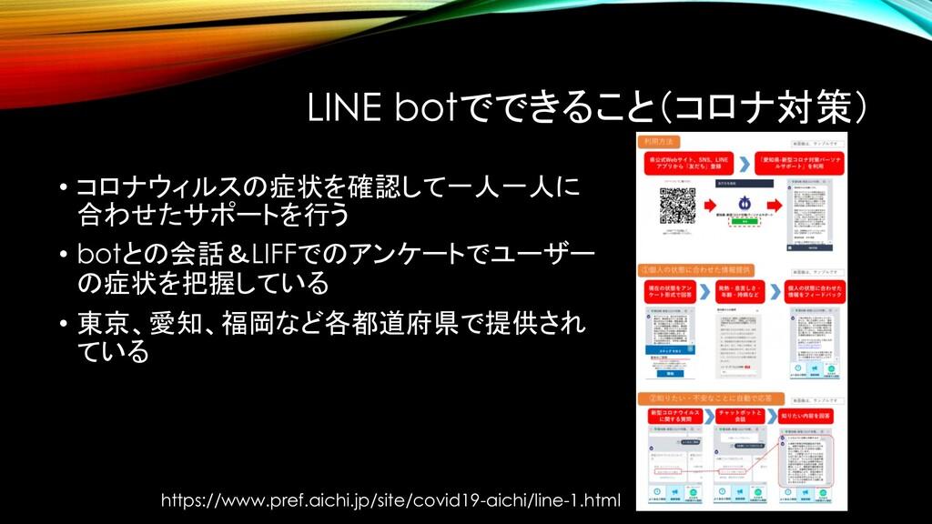 LINE botでできること(コロナ対策) • コロナウィルスの症状を確認して一人一人に 合わ...