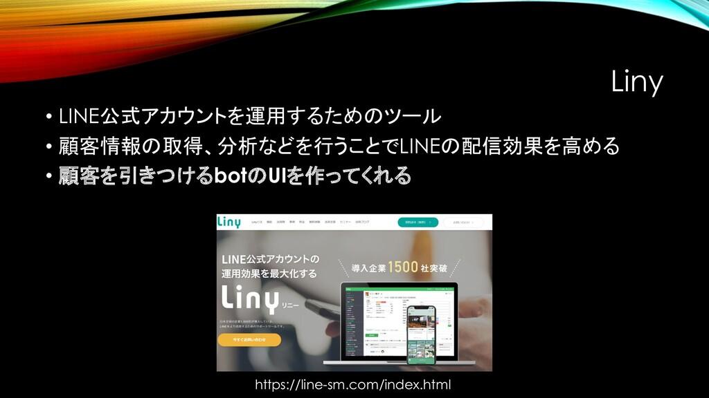 Liny • LINE公式アカウントを運用するためのツール • 顧客情報の取得、分析などを行う...