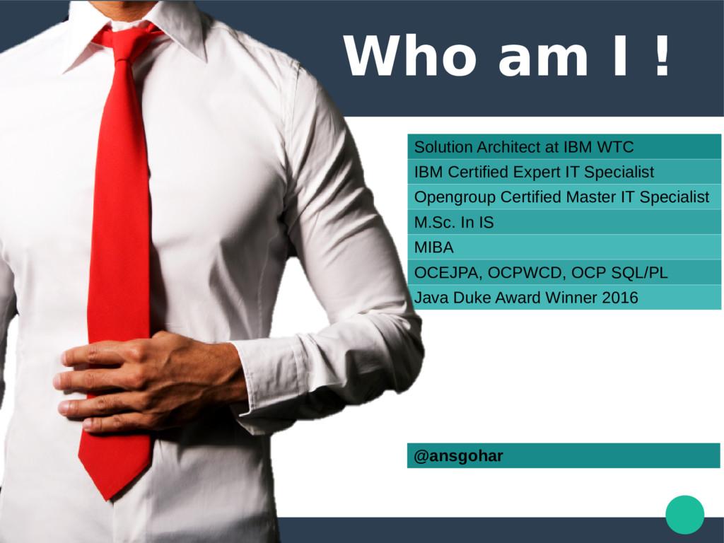 Who am I ! Solution Architect at IBM WTC IBM Ce...
