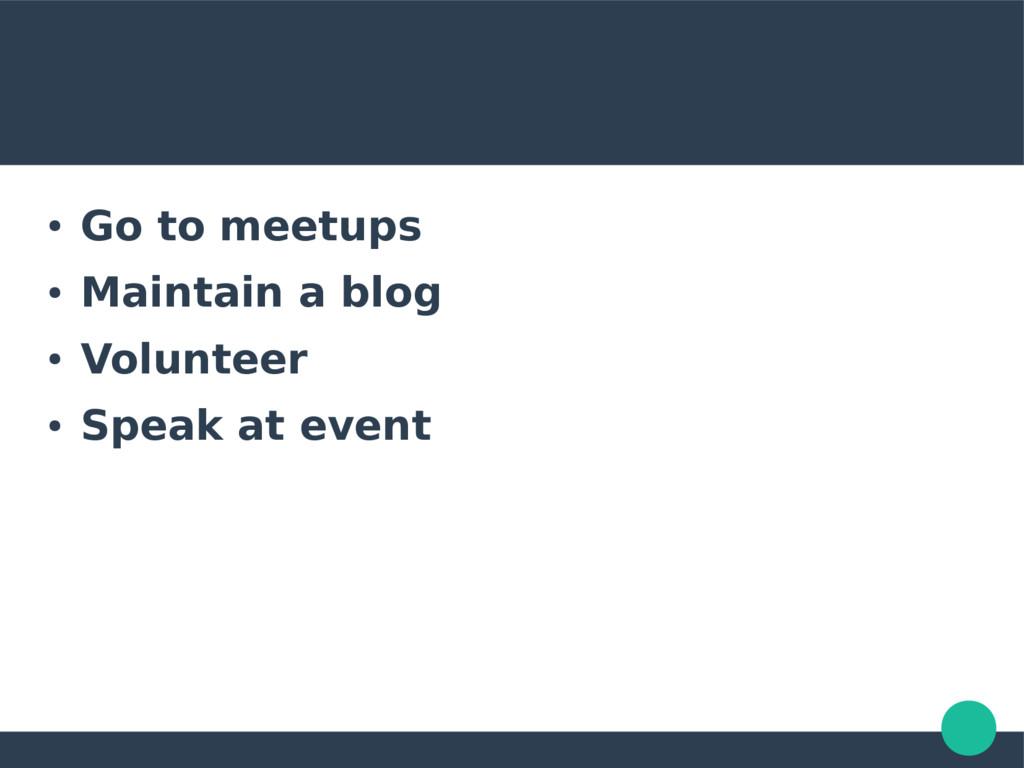 ● Go to meetups ● Maintain a blog ● Volunteer ●...