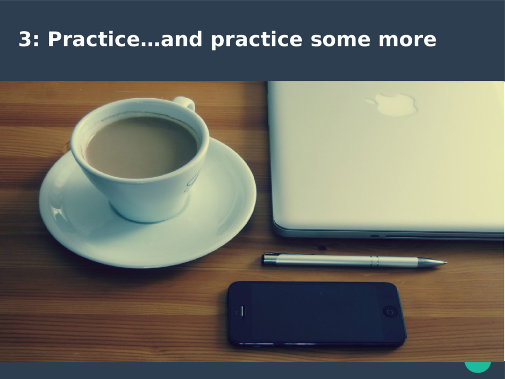 3: Practice…and practice some more