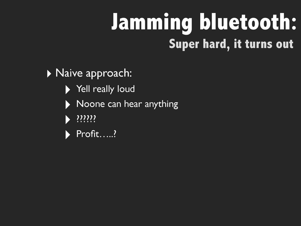Super hard, it turns out Jamming bluetooth: ‣ N...