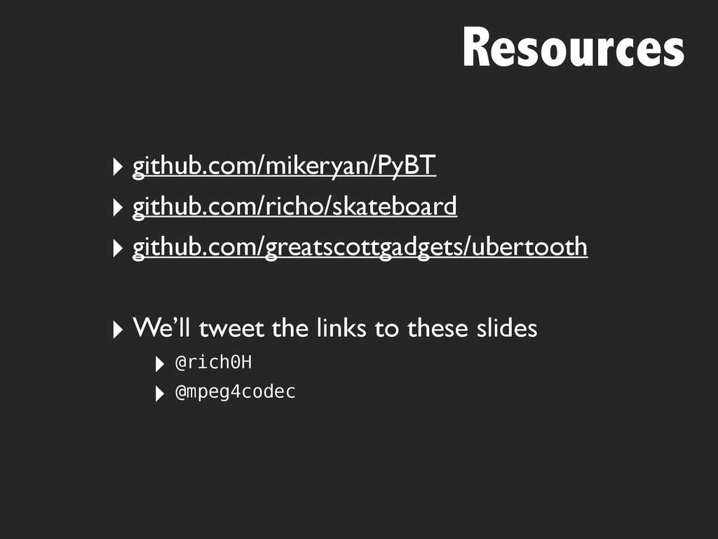 Resources ‣ github.com/mikeryan/PyBT ‣ github.c...