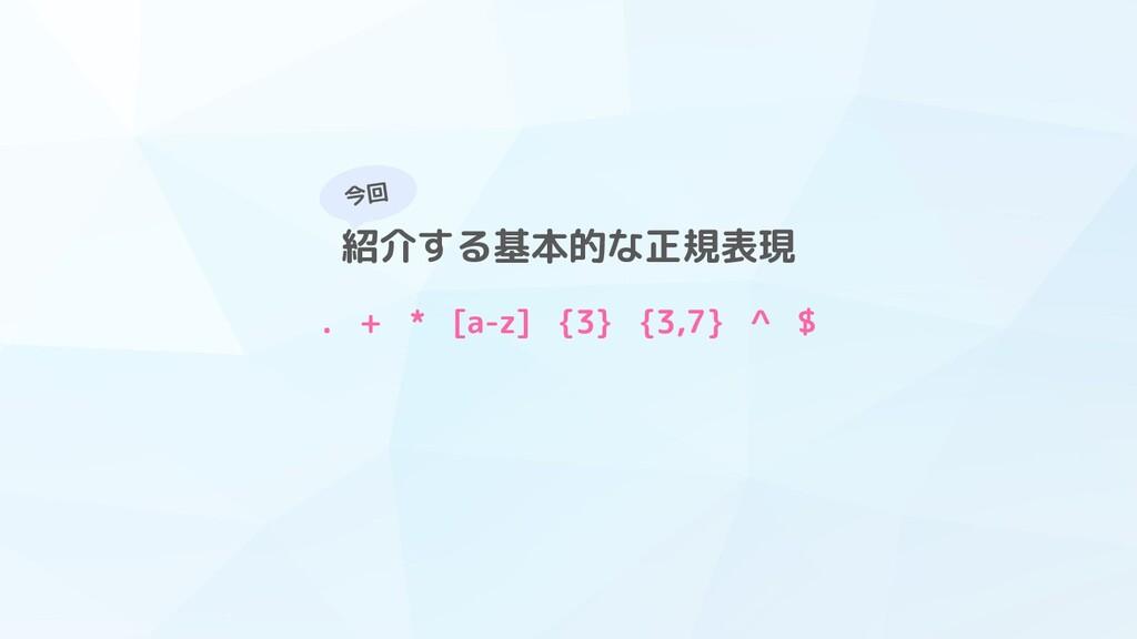 今回 紹介する基本的な正規表現 . + * [a-z] {3} {3,7} ^ $
