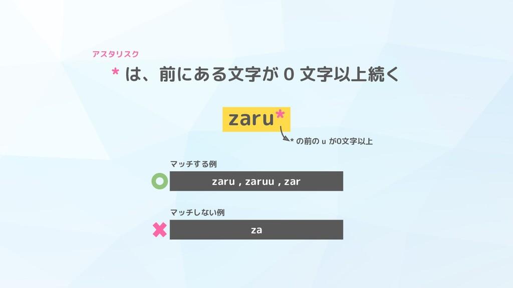 * は、前にある文字が 0 文字以上続く zaru* * の前の u が0文字以上 アスタリス...
