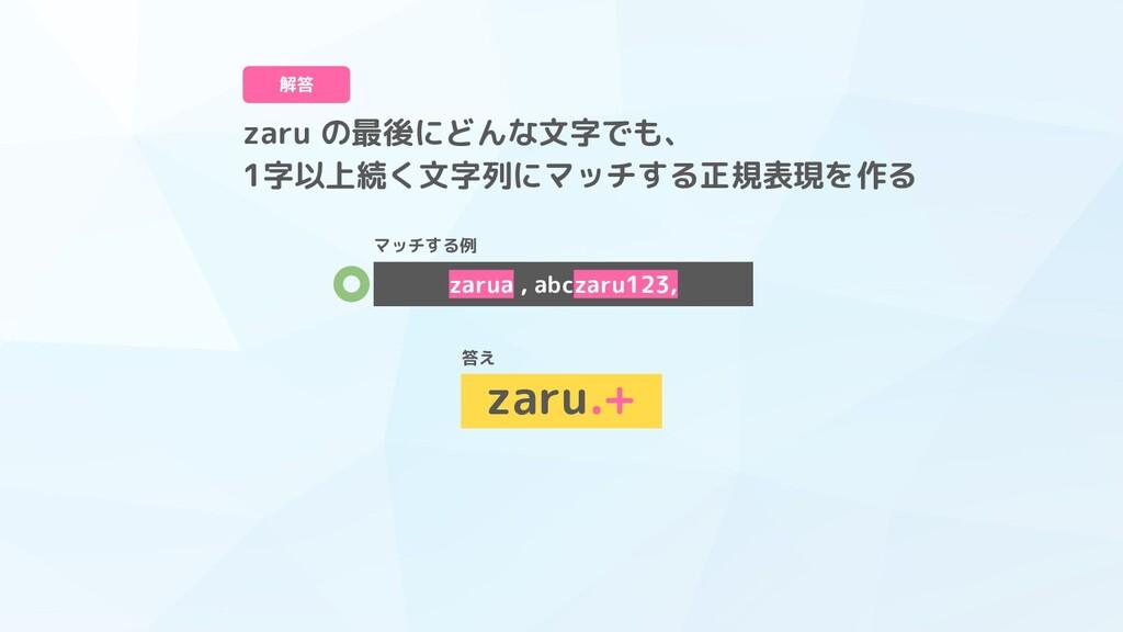 zaru の最後にどんな文字でも、 1字以上続く文字列にマッチする正規表現を作る 解答 zar...