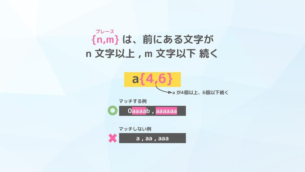 {n,m} は、前にある文字が n 文字以上 , m 文字以下 続く a{4,6} a が4個...