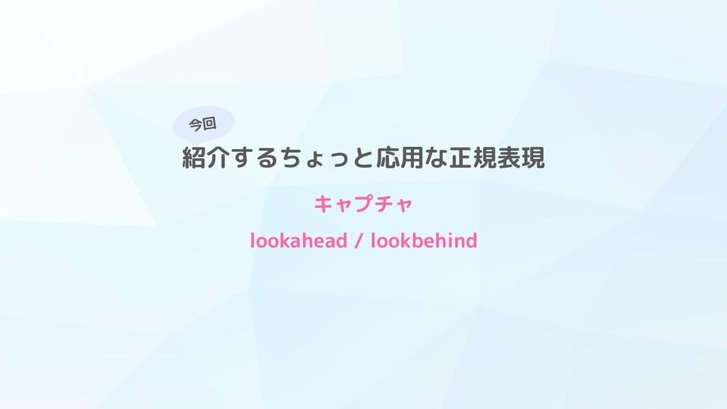 今回 紹介するちょっと応用な正規表現 キャプチャ lookahead / lookbehind