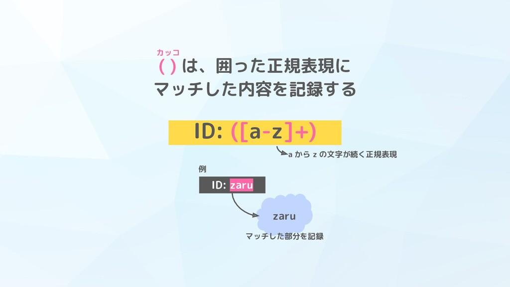 ( ) は、囲った正規表現に マッチした内容を記録する ID: ([a-z]+) a から z...