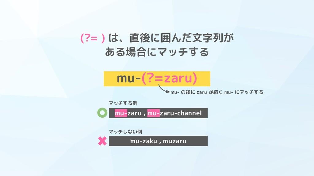 (?= ) は、直後に囲んだ文字列が ある場合にマッチする mu-(?=zaru) mu- の...
