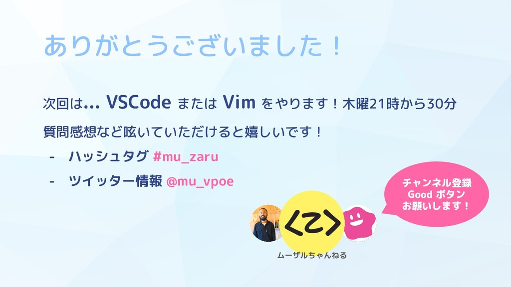ありがとうございました! 次回は... VSCode または Vim をやります!木曜21時か...
