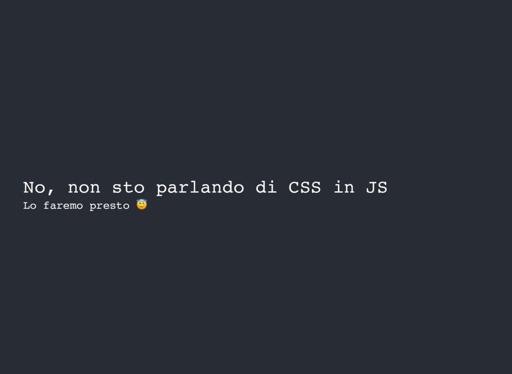 No, non sto parlando di CSS in JS Lo faremo pre...