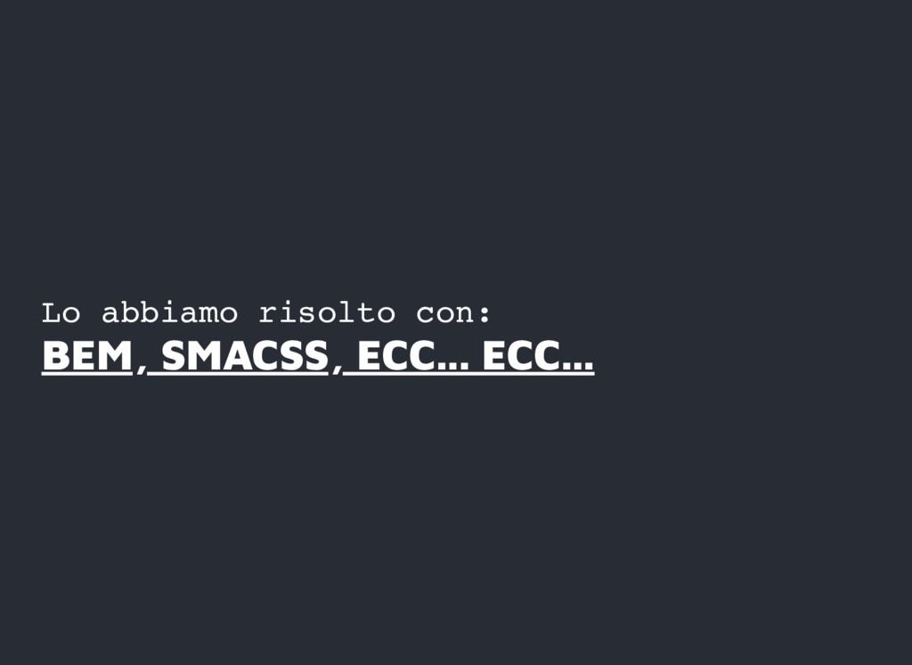 Lo abbiamo risolto con: BEM, SMACSS, ECC... ECC...