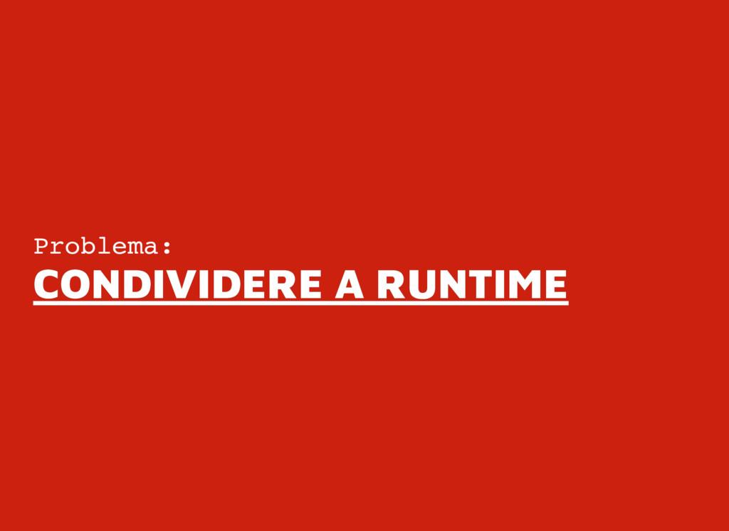 Problema: CONDIVIDERE A RUNTIME CONDIVIDERE A R...