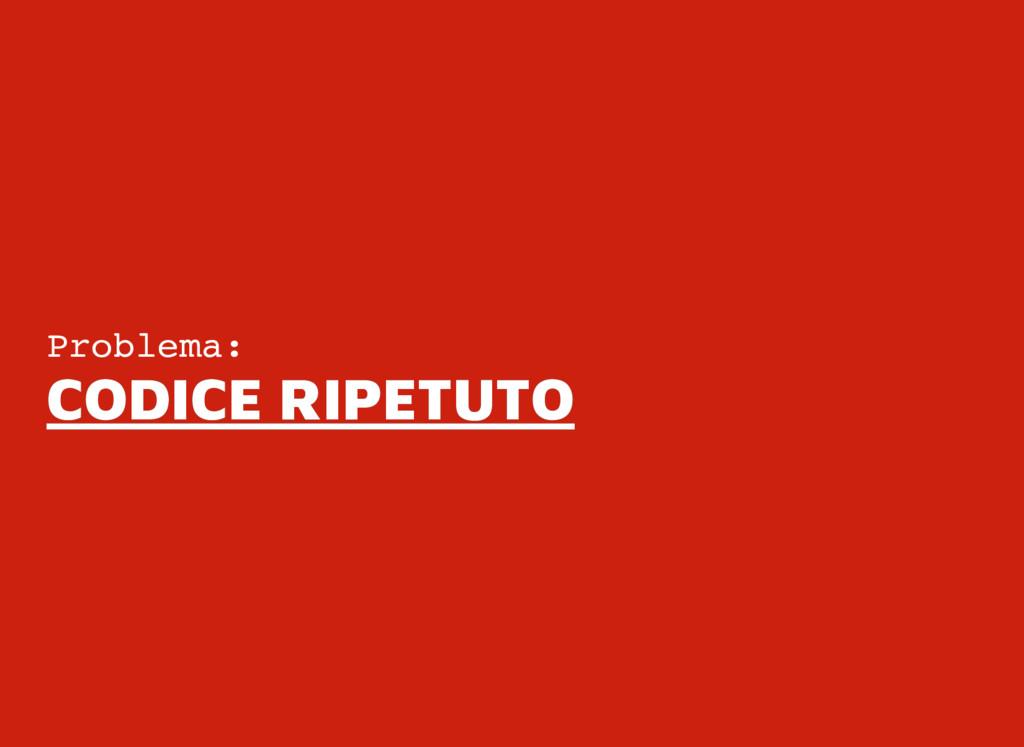 Problema: CODICE RIPETUTO CODICE RIPETUTO