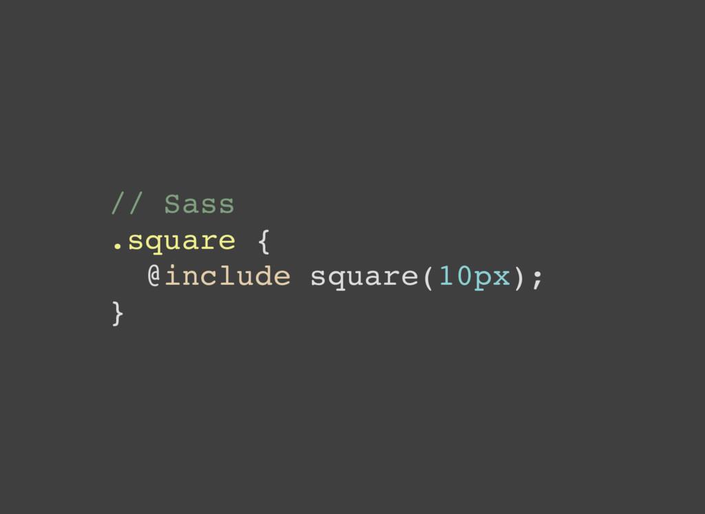 // Sass .square { @include square(10px); }