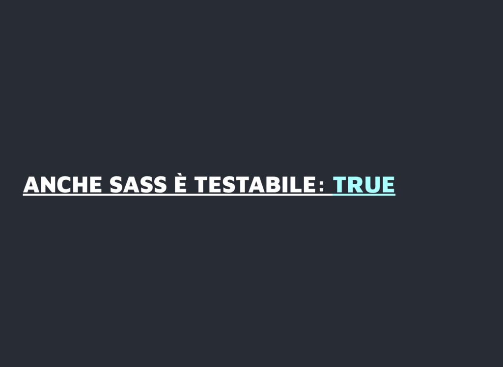 ANCHE SASS È TESTABILE: ANCHE SASS È TESTABILE:...