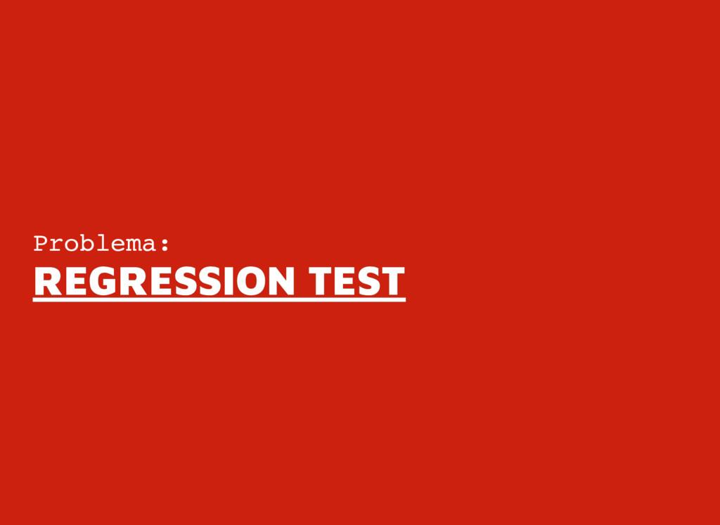 Problema: REGRESSION TEST REGRESSION TEST