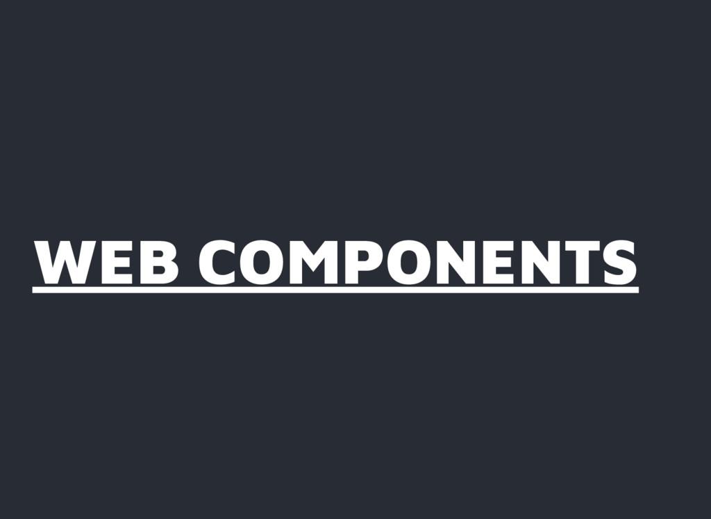WEB COMPONENTS WEB COMPONENTS