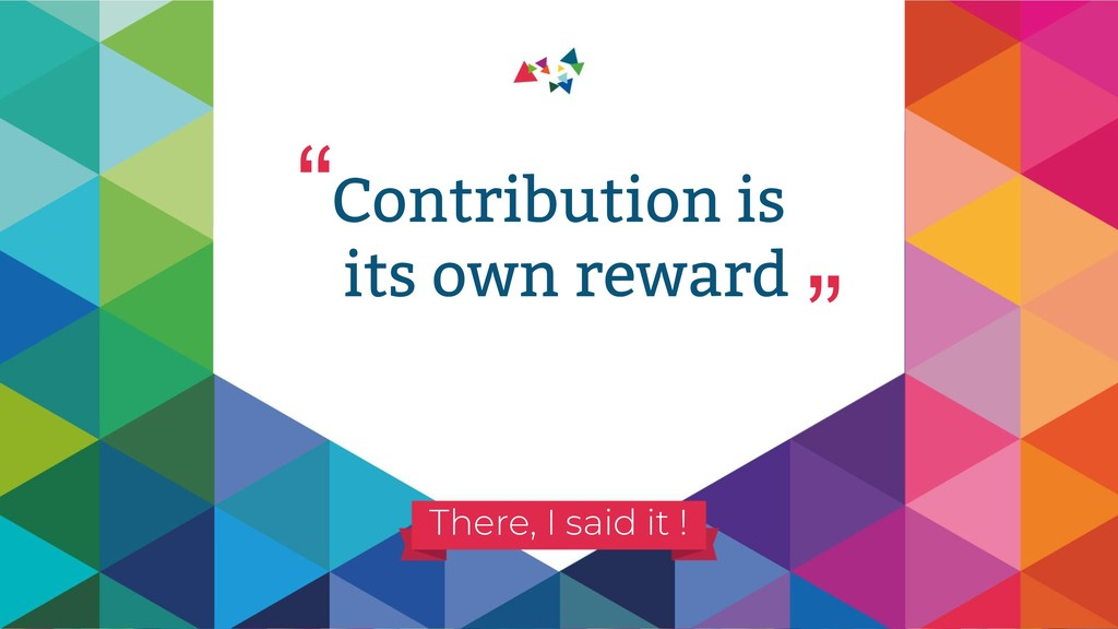 """"""" """" There, I said it ! Contribution is its own ..."""