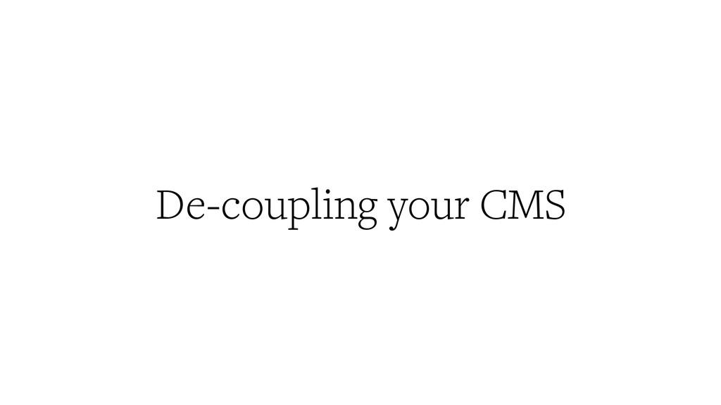 De-coupling your CMS