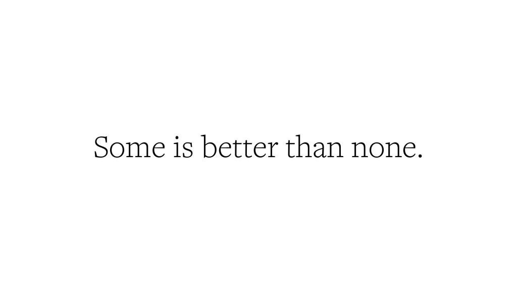 Some is better than none.