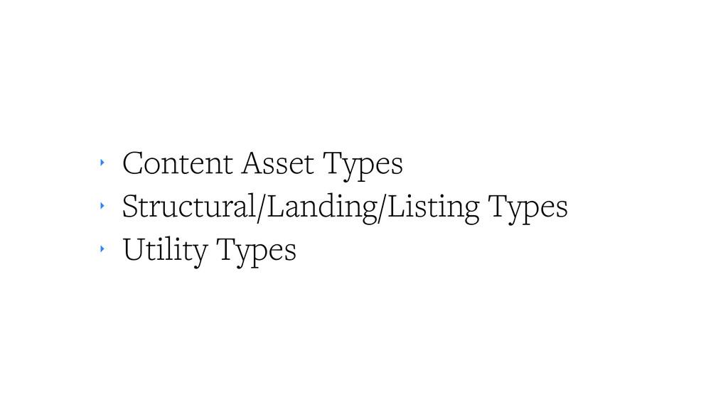 ‣ Content Asset Types ‣ Structural/Landing/List...
