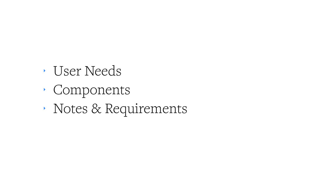 ‣ User Needs ‣ Components ‣ Notes & Requirements