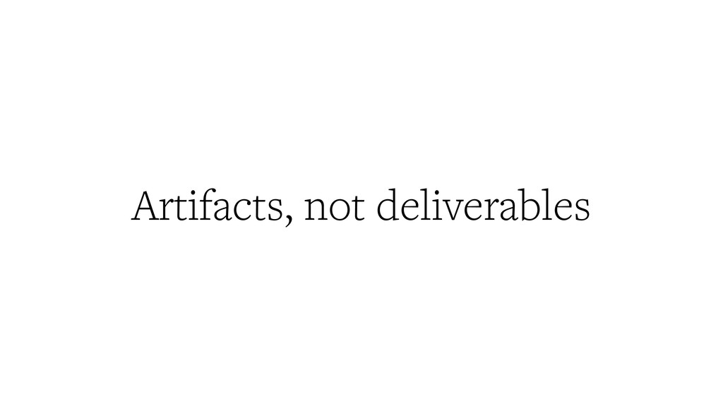 Artifacts, not deliverables