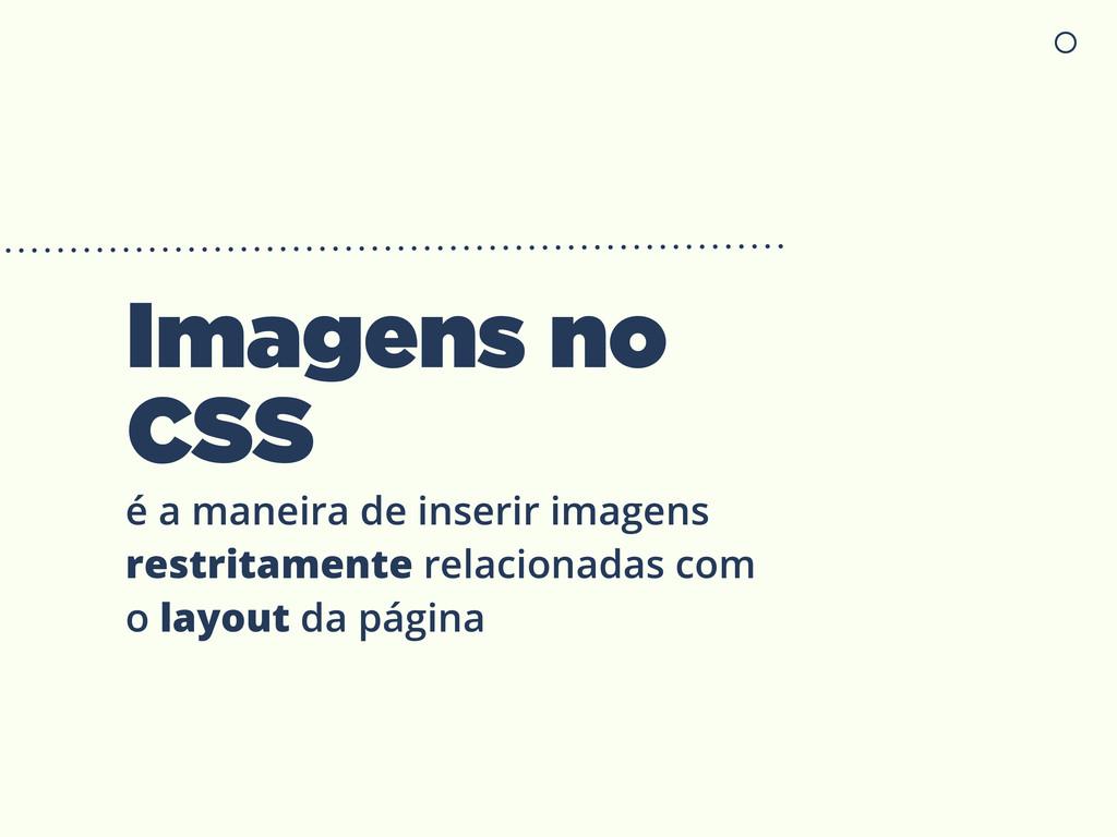 Imagens no CSS é a maneira de inserir imagens r...