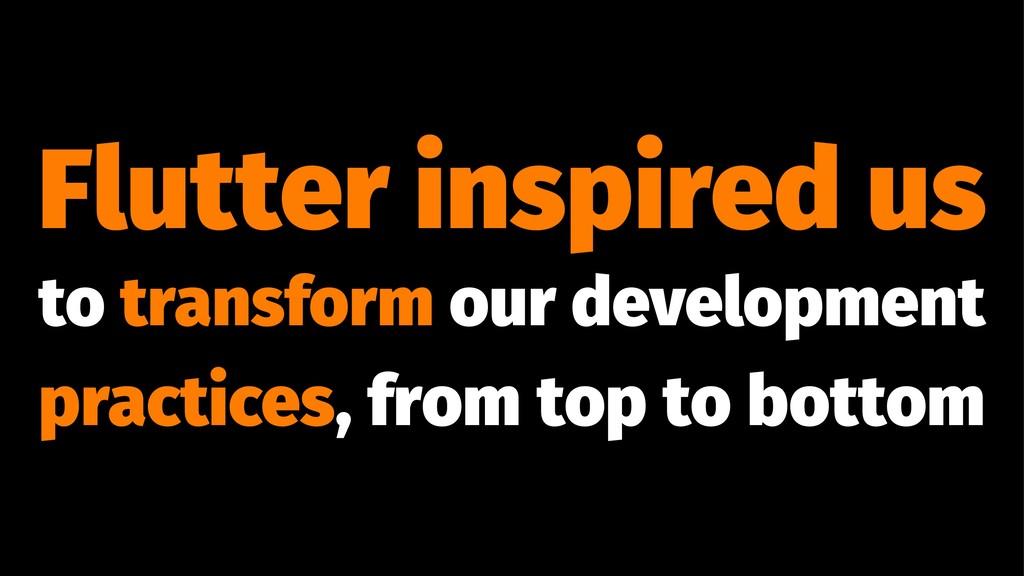 Flutter inspired us to transform our developmen...