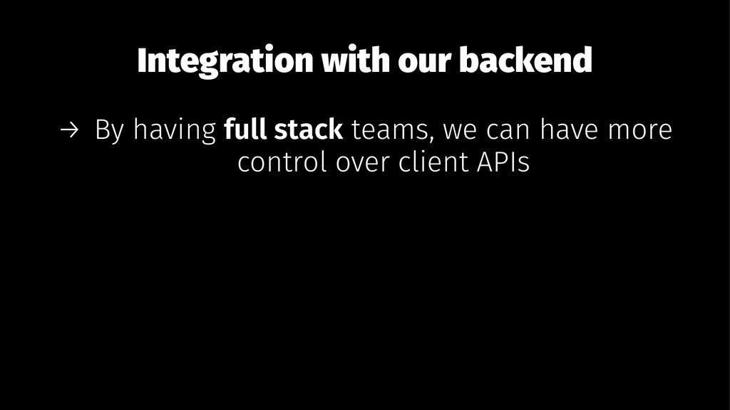 Integration with our backend → By having full s...