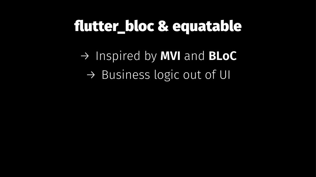 flutter_bloc & equatable → Inspired by MVI and B...