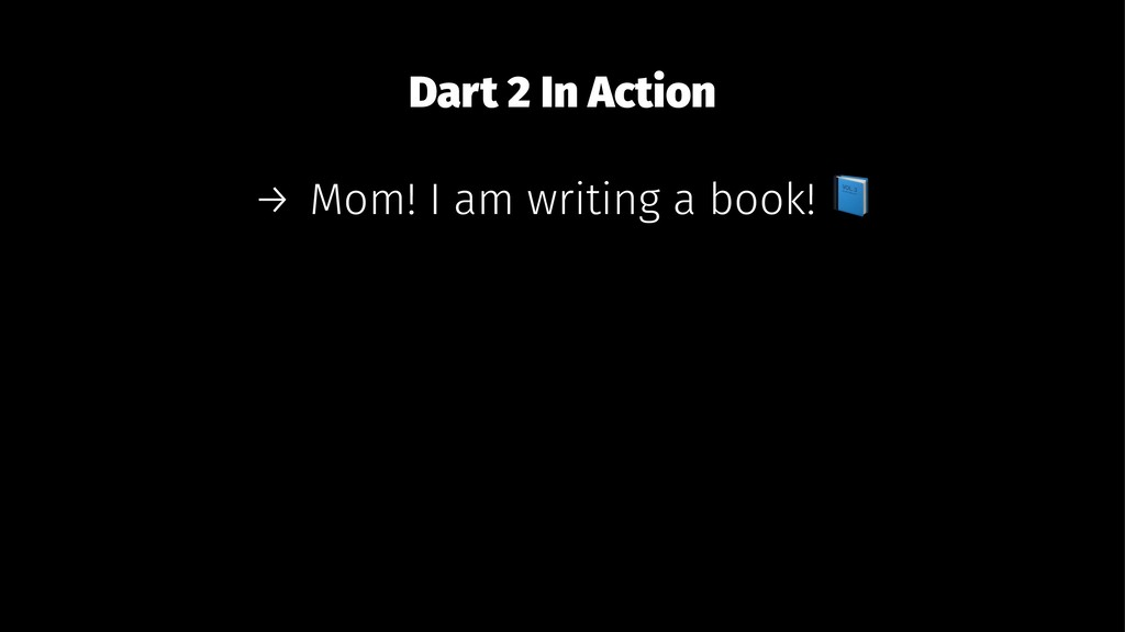 Dart 2 In Action → Mom! I am writing a book!