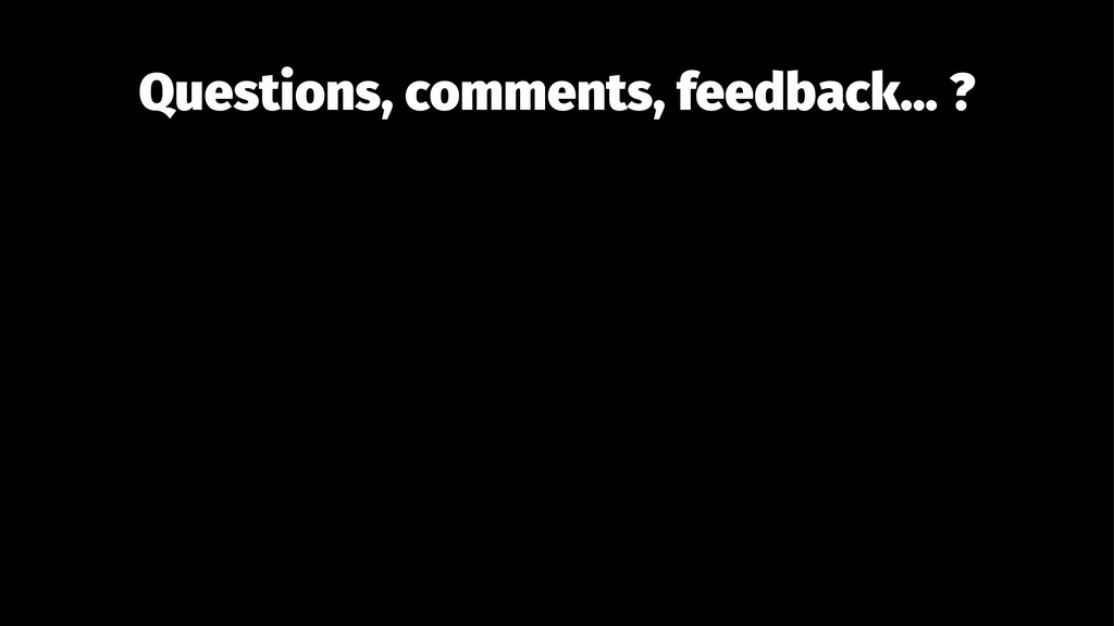 Questions, comments, feedback... ?
