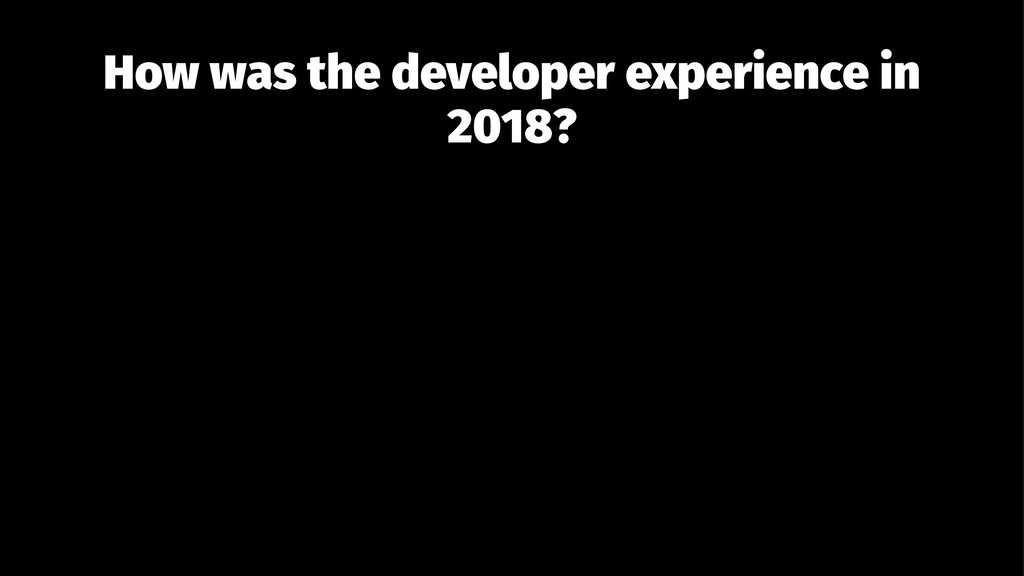 How was the developer experience in 2018?