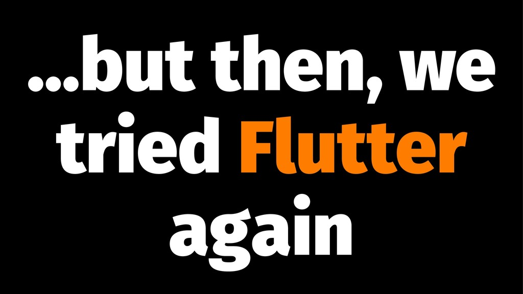 ...but then, we tried Flutter again