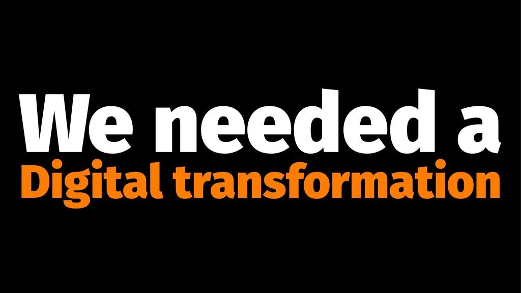 We needed a Digital transformation