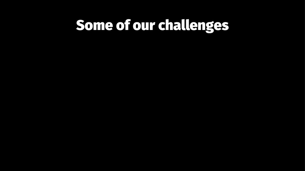 Some of our challenges