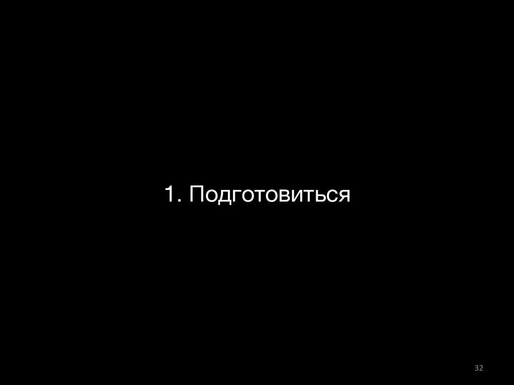 1. Подготовиться 32