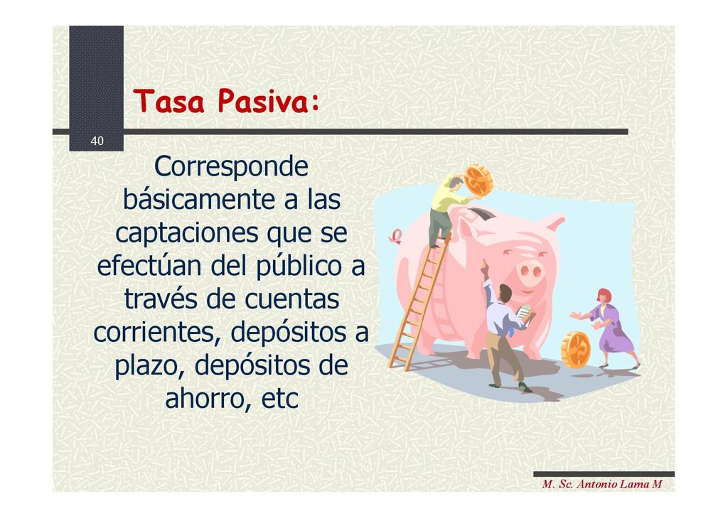 40 M. Sc. Antonio Lama M Tasa Pasiva: Tasa Pasi...