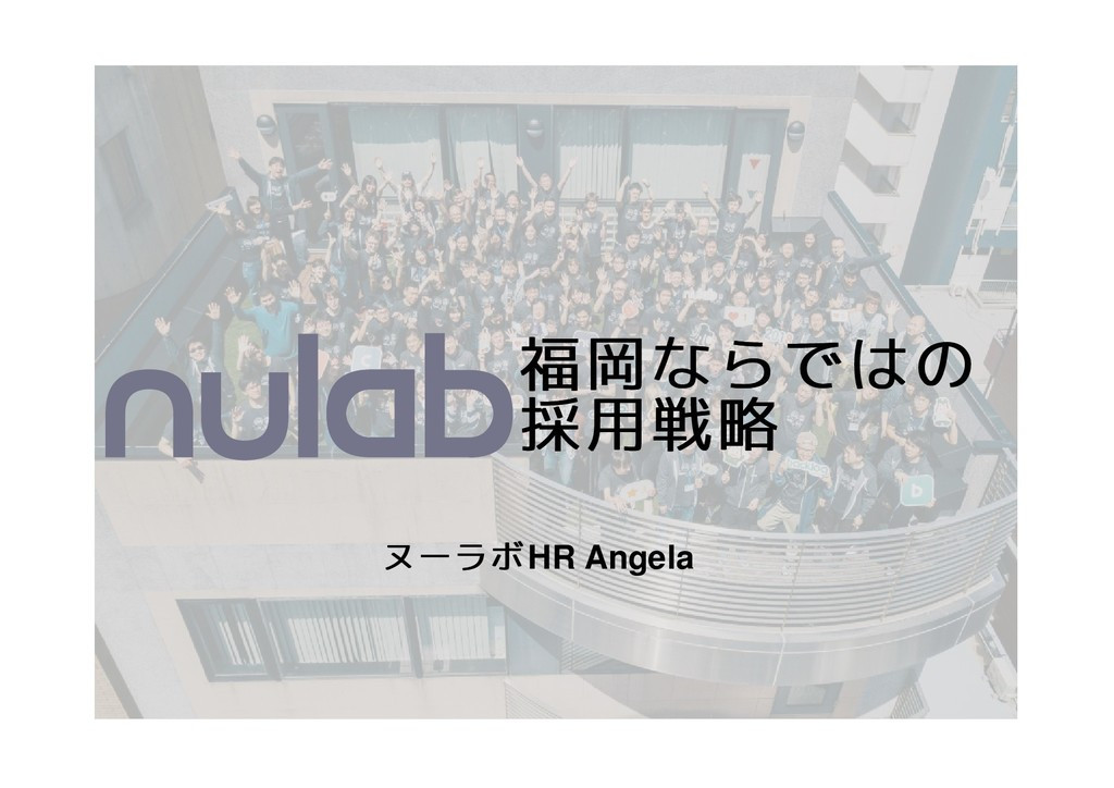 福岡ならではの 福岡ならではの 採用戦略 採用戦略 ヌーラボ ヌーラボHR Angela